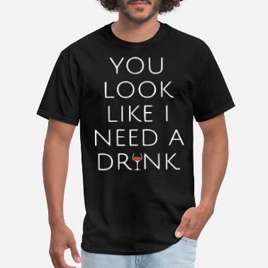 you look like I need a drink funny happy wine - Men's T-Shirt