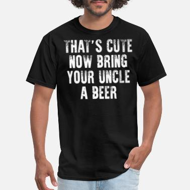 Cute That's cute now bring your uncle a Beer - Men's T-Shirt
