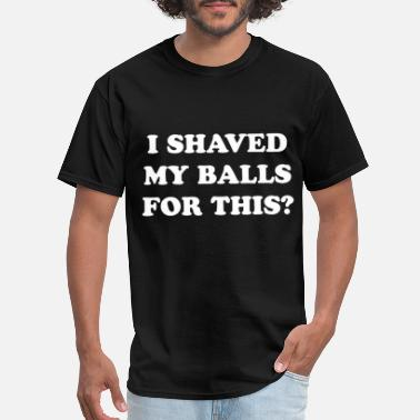 Shaved I Shaved My Balls For This - Men's T-Shirt