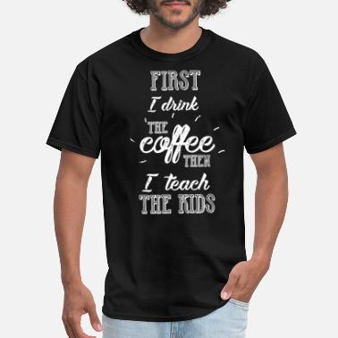 first I drink the coffee then I teach the kids tea - Men's T-Shirt