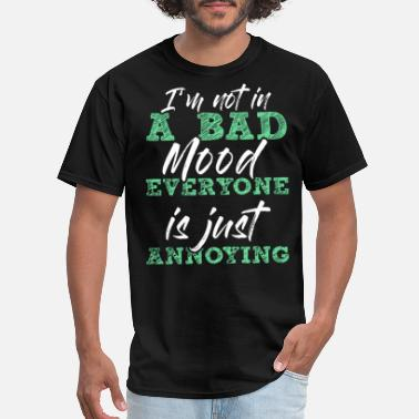 i m not in a bad mood everyone is just annoying hu - Men's T-Shirt