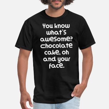 Chocolate Insults You know what's awesome? Chocolate cake, oh and - Men's T-Shirt
