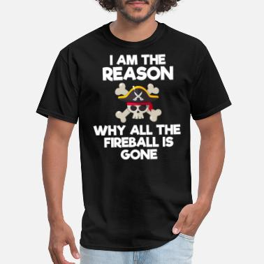 Fireball I Am The Reason Why All The Fireball Is Gone - Men's T-Shirt