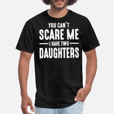 Daughters You Can't Scare Me I Have Two Daughters - Men's T-Shirt