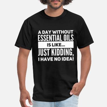 Sous Chef Funny a day without essential oils is like just kidding - Men's T-Shirt