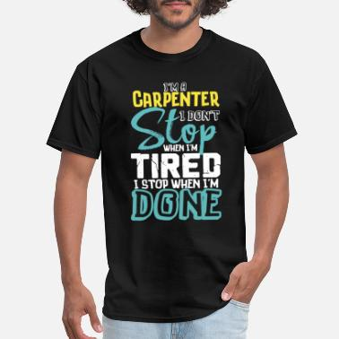 Done I'm A Carpenter I Don't Stop When I'm Tired I Stop When I'm Done - Men's T-Shirt