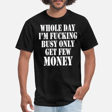 Busy Fuck WHOLE DAY I AM FUCKING BUSY ONLY GET FEW MONEY - Men's T-Shirt