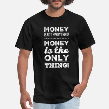 Wealth Money is not everything! Money is the ONLY thing! - Men's T-Shirt