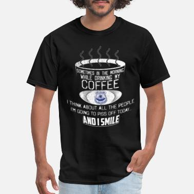 Piss Drink Police Tshirt Drinking Coffee Think Of People To Piss Off - Men's T-Shirt