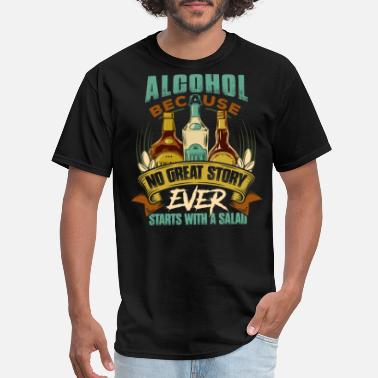 Because No Great Story Starts With A Salad Alcohol, Because No Great Story Ever Starts with Salad Shirt - Men's T-Shirt