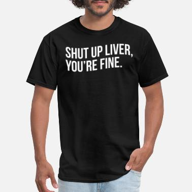 Liver SHUT UP LIVER, YOU'RE FINE - Men's T-Shirt