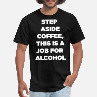 step aside coffee this is a job for alcohol coffee - Men's T-Shirt