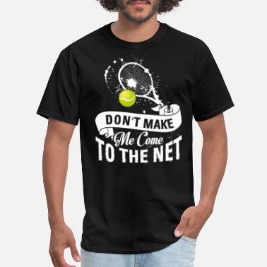 Net Tennis Fun Shirts Don't Make Me Come To The Net - Men's T-Shirt