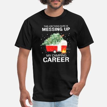 Sure Thing This Job Thing Sure is Messing Up My Camping - Men's T-Shirt