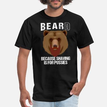 Pussy Beard BEARD BECAUSE SHAVING IS FOR PUSSIES - Men's T-Shirt