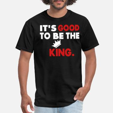 Its Good To Be The King It's Good To Be The King. - Men's T-Shirt