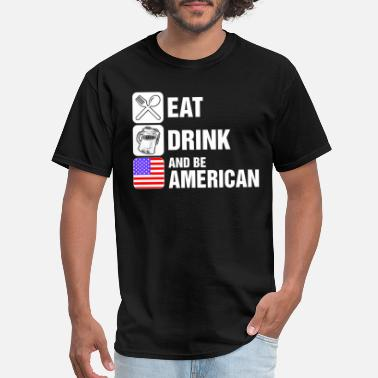 Drink American Eat Drink And Be American - Men's T-Shirt
