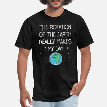 Rotation The Rotation of The Earth Really Makes My Day - Men's T-Shirt