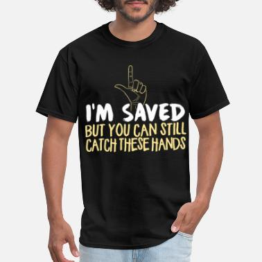 i m saved but you can still catch these hands tatt - Men's T-Shirt