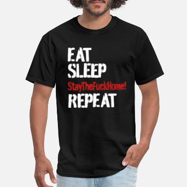 Sleep Eat Fuck Repeat Eat Sleep Stay The Fuck Home Repeat - Men's T-Shirt