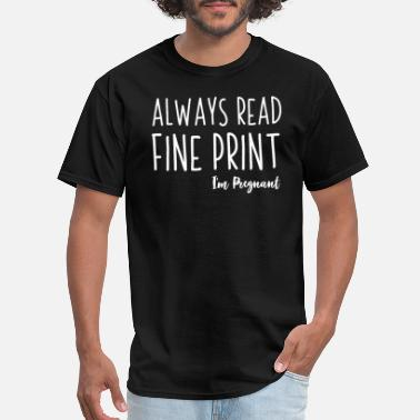 Im Pregnant Always Read The Fine Print Im Pregnant - Men's T-Shirt