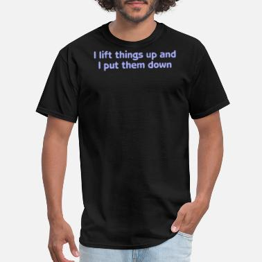 I Lift Things Up Up Put Them Down I lift things up put them down - Men's T-Shirt