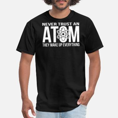 Never Trust An Atom They Make Up Everything Never Trust An Atom - Make Up Everything - Men's T-Shirt