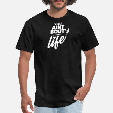 You Aint Bout That Life You Aint Bout That Life - Men's T-Shirt