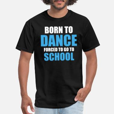 Born To Dance born to dance forced to go to school dance - Men's T-Shirt