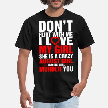 Flirt Dont Flirt with Me I Love My August Girl - Men's T-Shirt