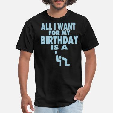 Eat Pussy ALL I WANT FOR MY BIRTHDAY IS A BLOWJOB - Men's T-Shirt