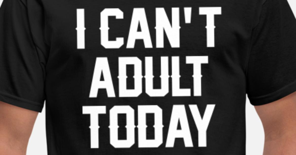97cc5fa617 I Can't Adult Today Men's T-Shirt | Spreadshirt