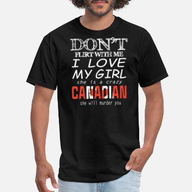 Canadian Army don t flirt with me i love my girl she is a crazy - Men's T-Shirt