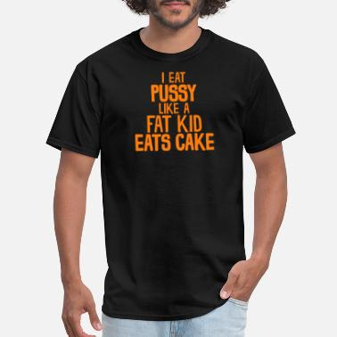 Eat Pussy Not Animals I Eat Pussy Like A Fat Kid Eats Cake T Shirt - Men's T-Shirt