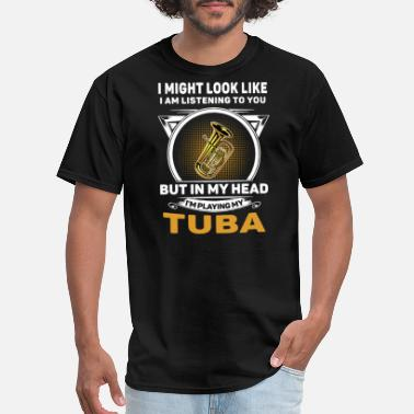 Funny Tuba i might look like i am listening to you but in my - Men's T-Shirt