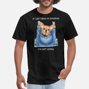if I can not bring my chihuahua I am not going dog - Men's T-Shirt