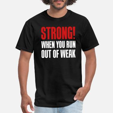 Be Strong When You Are Weak Strong! When you run out of weak - Men's T-Shirt