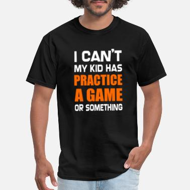 Daddy Humour I Can't My Kid Has Practice A Game or Something - Men's T-Shirt