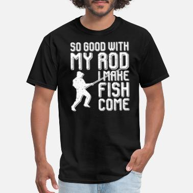 Good So Good With My Rod I Make Fish Come - Men's T-Shirt