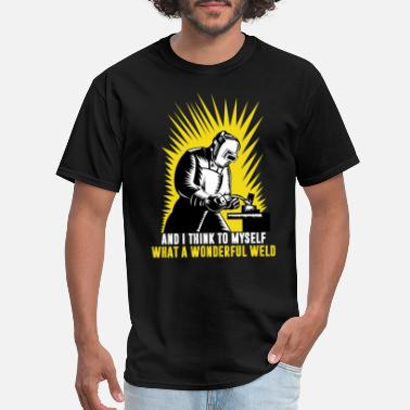 Weld And I Think To Myself What A Wonderful Weld - Men's T-Shirt