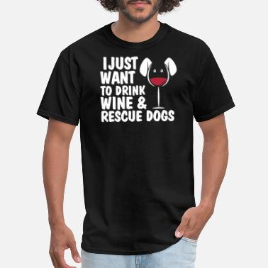I Just Want To Drink Wine And Rescue Dog I just want to drink wine and rescue dogs - Men's T-Shirt