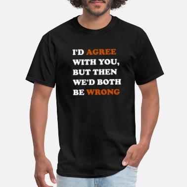 Both Be Wrong I'D AGREE WITH THEN, BUT THEN WE'D BOTH BE WRONG - Men's T-Shirt