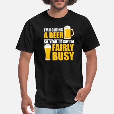 Holding Im Holding A Beer So Im Busy T Shirt - Men's T-Shirt