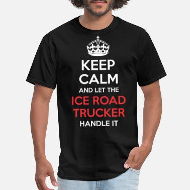 Ice Road Truckers Keep Calm And Let Ice Road Trucker Handle It - Men's T-Shirt