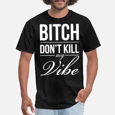 BITCH DONT KILL MY VIBE PRINTED MENS GRAPHIC PRINT - Men's T-Shirt