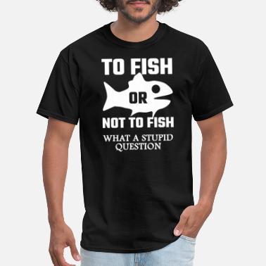 Stupid Fish Fish - To Fish Or Not To Fish What A Stupid Ques - Men's T-Shirt