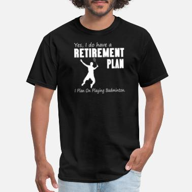 Badminton Warehouse I plan on playing badminton - Retirement plan - Men's T-Shirt