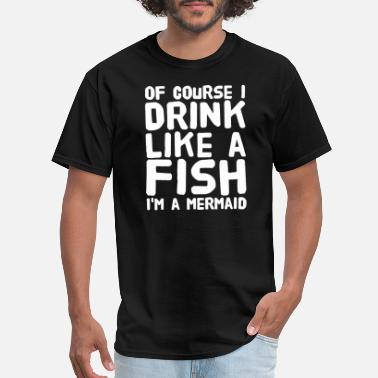 Ariel Little Mermaid Mermaid - Of course I drink like a fish I'm a me - Men's T-Shirt