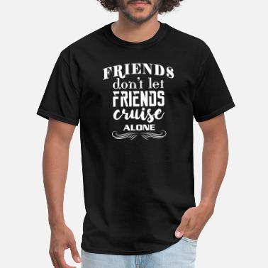 Alone Friend - Friends Don't Let Friends Cruise Alone - Men's T-Shirt