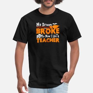 My Broom Broke so Now I am a Teacher - Men's T-Shirt